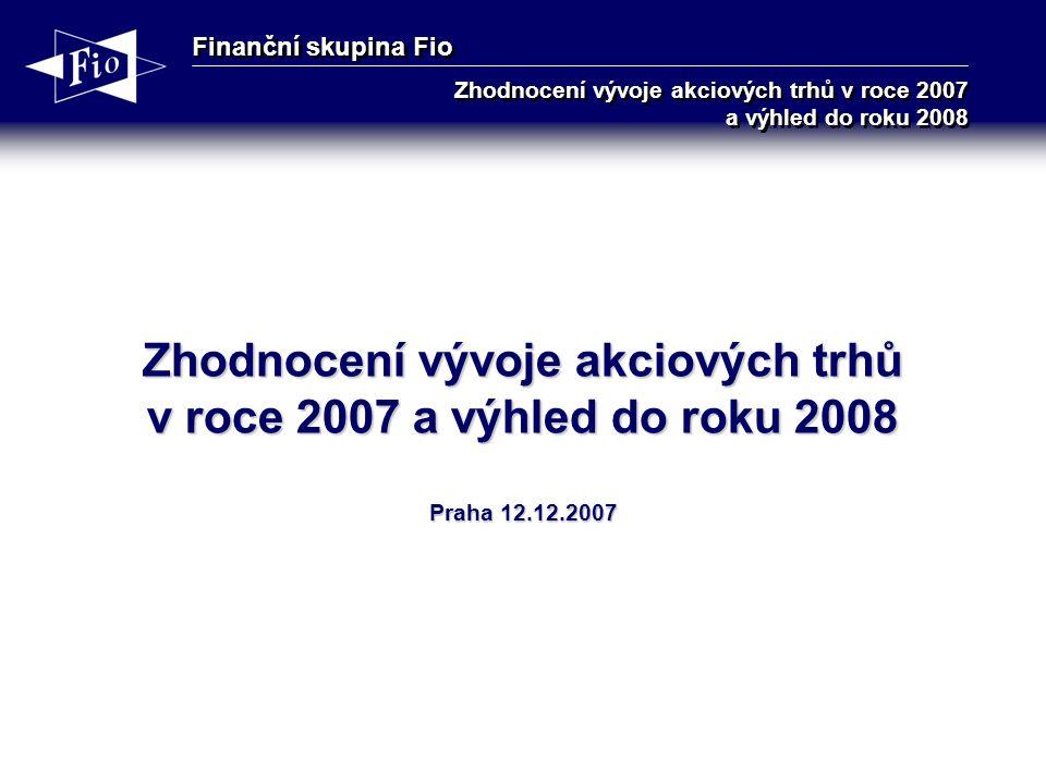 Finanční skupina Fio Zhodnocení vývoje akciových trhů v roce 2007 a výhled do roku 2008 Zhodnocení vývoje akciových trhů v roce 2007 a výhled do roku 2008 Praha 12.12.2007
