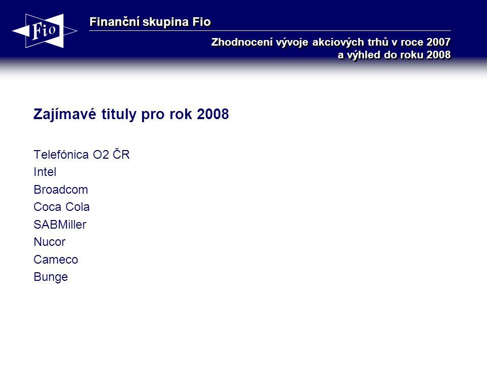 Finanční skupina Fio Zhodnocení vývoje akciových trhů v roce 2007 a výhled do roku 2008 Zajímavé tituly pro rok 2008 Telefónica O2 ČR Intel Broadcom Coca Cola SABMiller Nucor Cameco Bunge