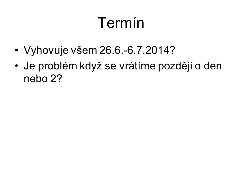 Termín Vyhovuje všem 26.6.-6.7.2014? Je problém když se vrátíme později o den nebo 2?