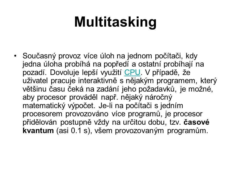 Multitasking Současný provoz více úloh na jednom počítači, kdy jedna úloha probíhá na popředí a ostatní probíhají na pozadí. Dovoluje lepší využití CP