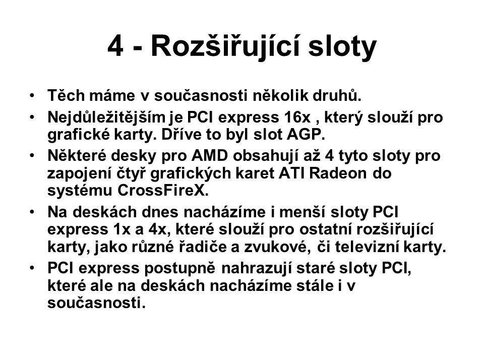 4 - Rozšiřující sloty Těch máme v současnosti několik druhů. Nejdůležitějším je PCI express 16x, který slouží pro grafické karty. Dříve to byl slot AG