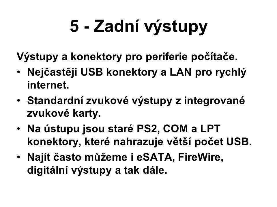 5 - Zadní výstupy Výstupy a konektory pro periferie počítače. Nejčastěji USB konektory a LAN pro rychlý internet. Standardní zvukové výstupy z integro
