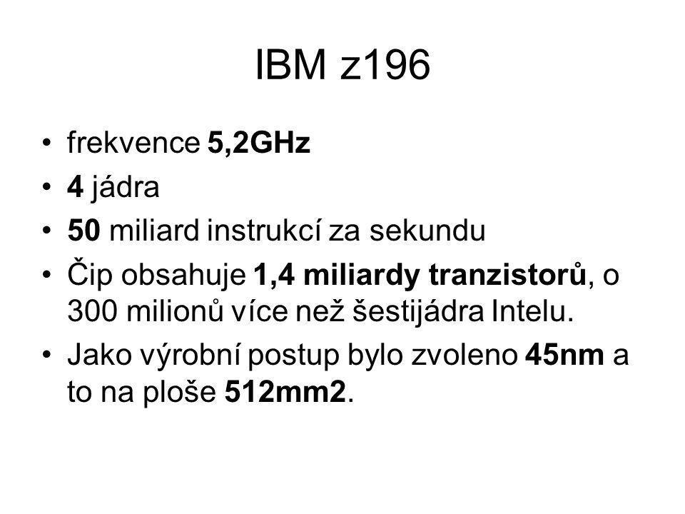 IBM z196 frekvence 5,2GHz 4 jádra 50 miliard instrukcí za sekundu Čip obsahuje 1,4 miliardy tranzistorů, o 300 milionů více než šestijádra Intelu. Jak