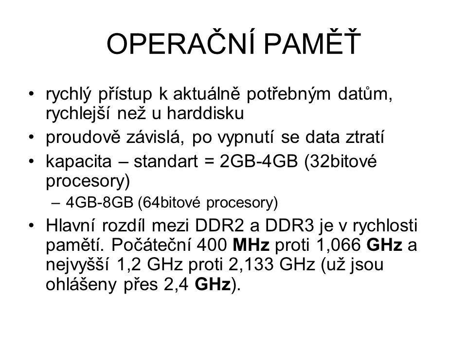 OPERAČNÍ PAMĚŤ rychlý přístup k aktuálně potřebným datům, rychlejší než u harddisku proudově závislá, po vypnutí se data ztratí kapacita – standart =