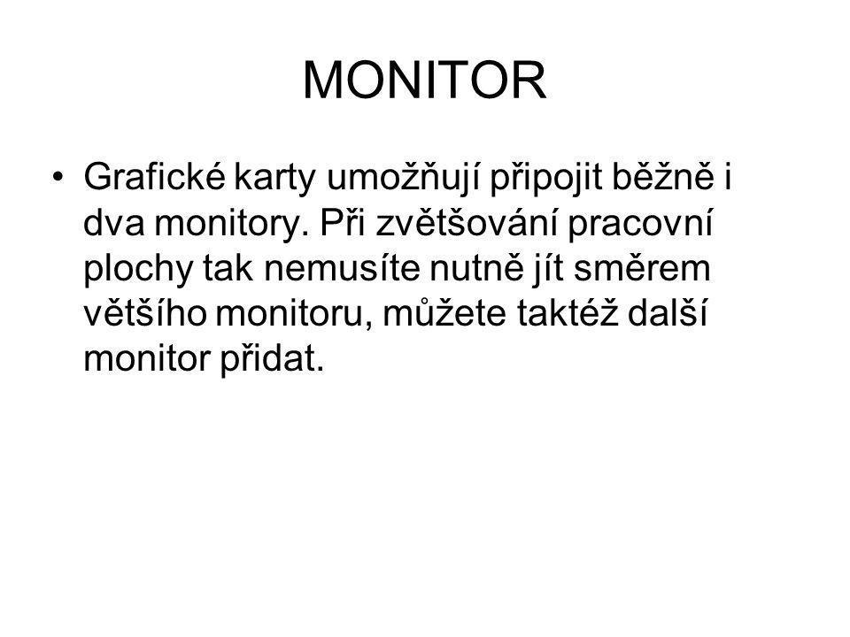 MONITOR Grafické karty umožňují připojit běžně i dva monitory. Při zvětšování pracovní plochy tak nemusíte nutně jít směrem většího monitoru, můžete t