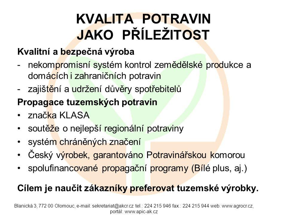 Blanická 3, 772 00 Olomouc, e-mail: sekretariat@akcr.cz tel.: 224 215 946 fax.: 224 215 944 web: www.agrocr.cz, portál: www.apic-ak.cz KVALITA POTRAVIN JAKO PŘÍLEŽITOST Kvalitní a bezpečná výroba -nekompromisní systém kontrol zemědělské produkce a domácích i zahraničních potravin -zajištění a udržení důvěry spotřebitelů Propagace tuzemských potravin značka KLASA soutěže o nejlepší regionální potraviny systém chráněných značení Český výrobek, garantováno Potravinářskou komorou spolufinancované propagační programy (Bílé plus, aj.) Cílem je naučit zákazníky preferovat tuzemské výrobky.