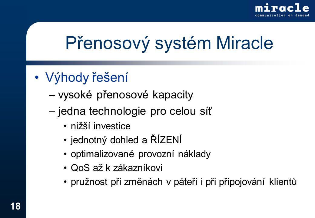 18 Přenosový systém Miracle Výhody řešení –vysoké přenosové kapacity –jedna technologie pro celou síť nižší investice jednotný dohled a ŘÍZENÍ optimal
