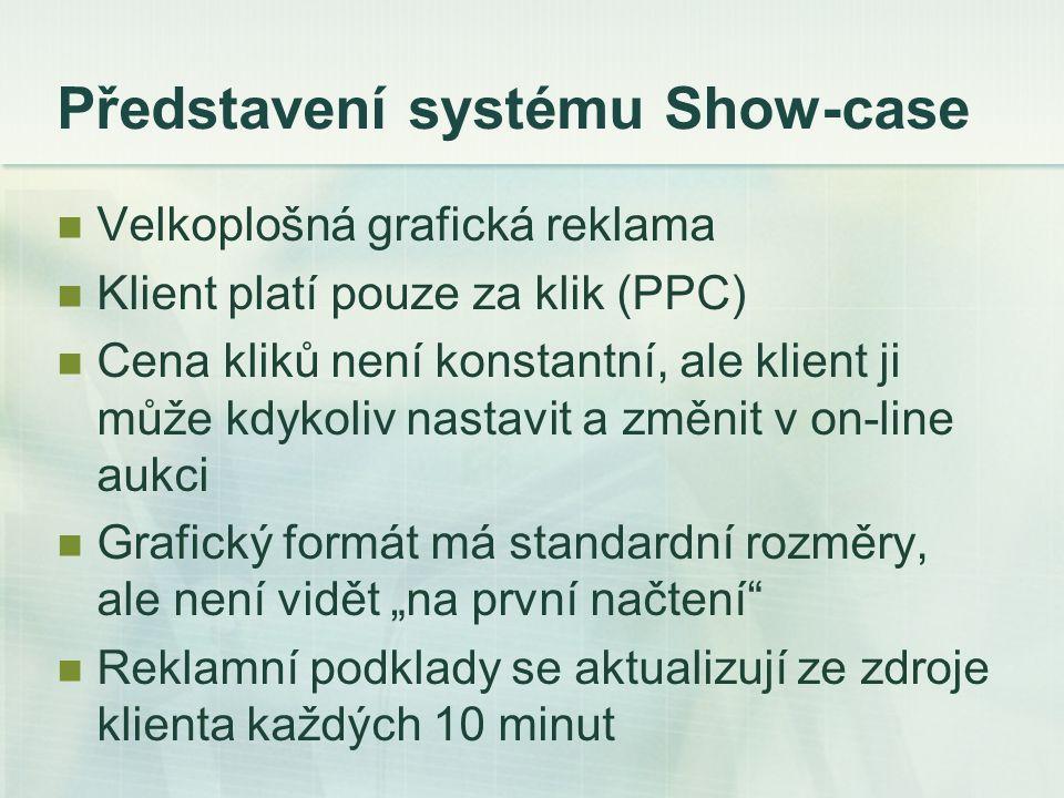 """Představení systému Show-case Velkoplošná grafická reklama Klient platí pouze za klik (PPC) Cena kliků není konstantní, ale klient ji může kdykoliv nastavit a změnit v on-line aukci Grafický formát má standardní rozměry, ale není vidět """"na první načtení Reklamní podklady se aktualizují ze zdroje klienta každých 10 minut"""