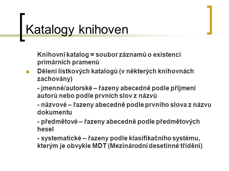 Katalogy knihoven Knihovní katalog = soubor záznamů o existenci primárních pramenů Dělení lístkových katalogů (v některých knihovnách zachovány) - jme