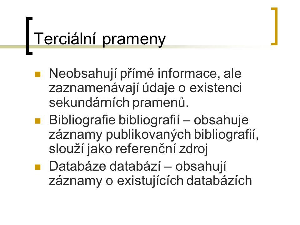 Terciální prameny Neobsahují přímé informace, ale zaznamenávají údaje o existenci sekundárních pramenů. Bibliografie bibliografií – obsahuje záznamy p