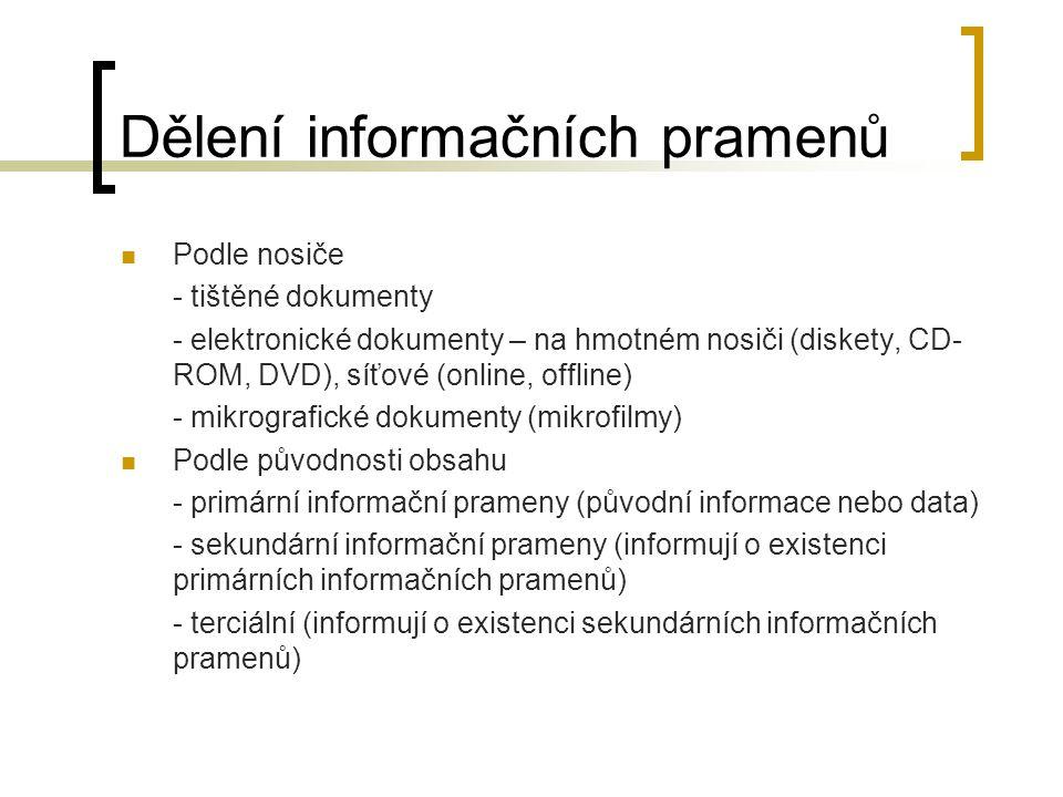 Dělení informačních pramenů Podle nosiče - tištěné dokumenty - elektronické dokumenty – na hmotném nosiči (diskety, CD- ROM, DVD), síťové (online, offline) - mikrografické dokumenty (mikrofilmy) Podle původnosti obsahu - primární informační prameny (původní informace nebo data) - sekundární informační prameny (informují o existenci primárních informačních pramenů) - terciální (informují o existenci sekundárních informačních pramenů)