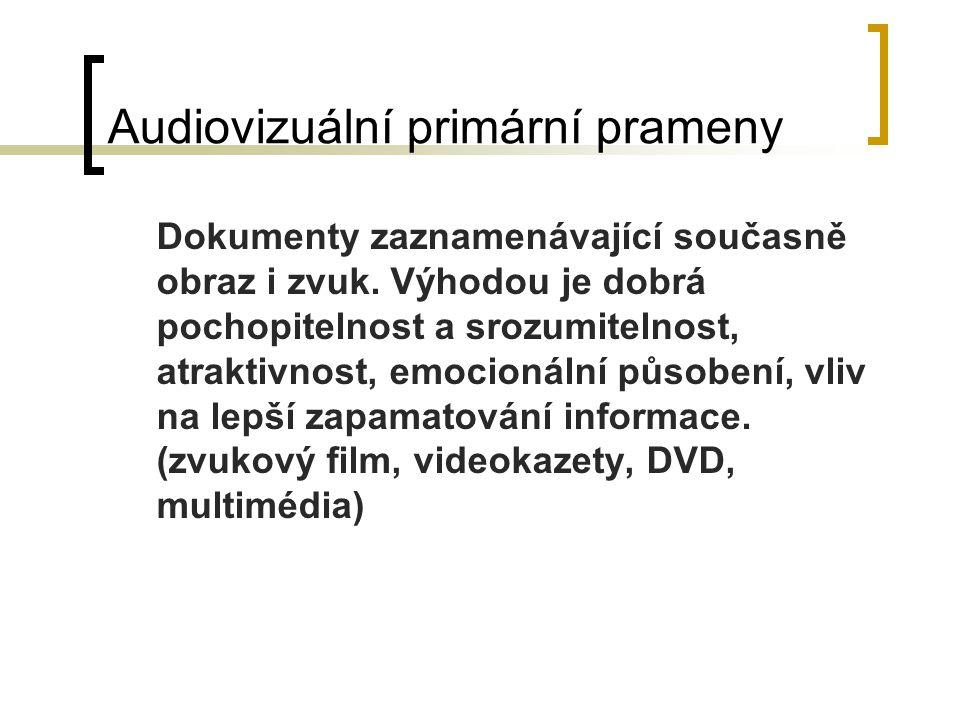 Audiovizuální primární prameny Dokumenty zaznamenávající současně obraz i zvuk. Výhodou je dobrá pochopitelnost a srozumitelnost, atraktivnost, emocio