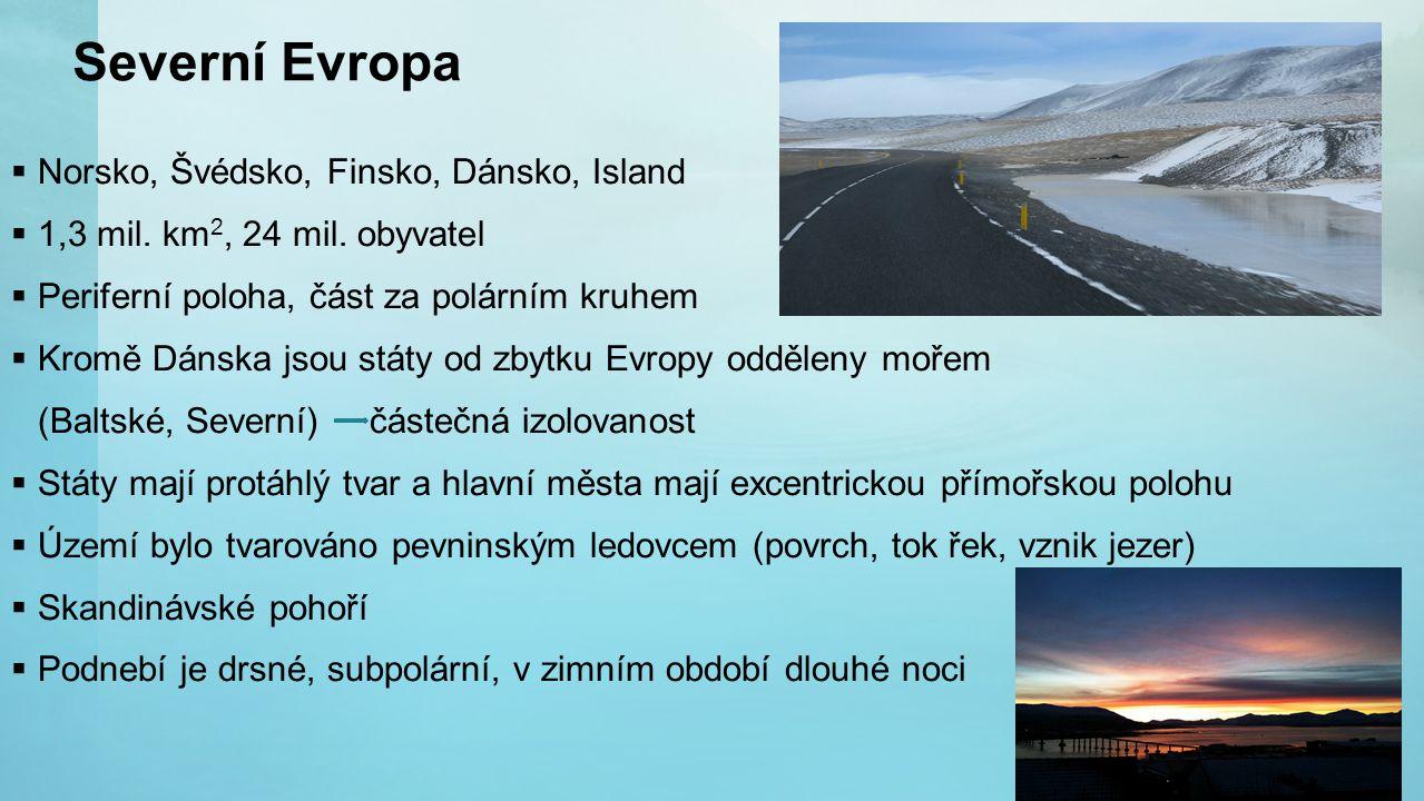 Severní Evropa  Norsko, Švédsko, Finsko, Dánsko, Island  1,3 mil. km 2, 24 mil. obyvatel  Periferní poloha, část za polárním kruhem  Kromě Dánska