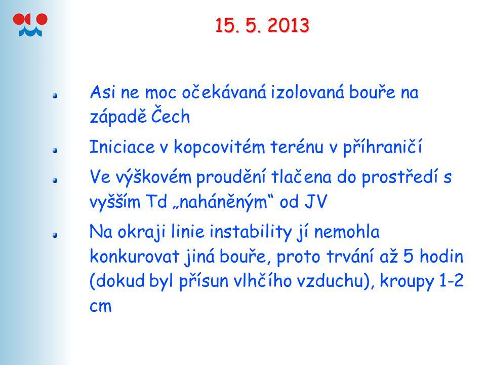 15. 5. 2013 Asi ne moc očekávaná izolovaná bouře na západě Čech Iniciace v kopcovitém terénu v příhraničí Ve výškovém proudění tlačena do prostředí s