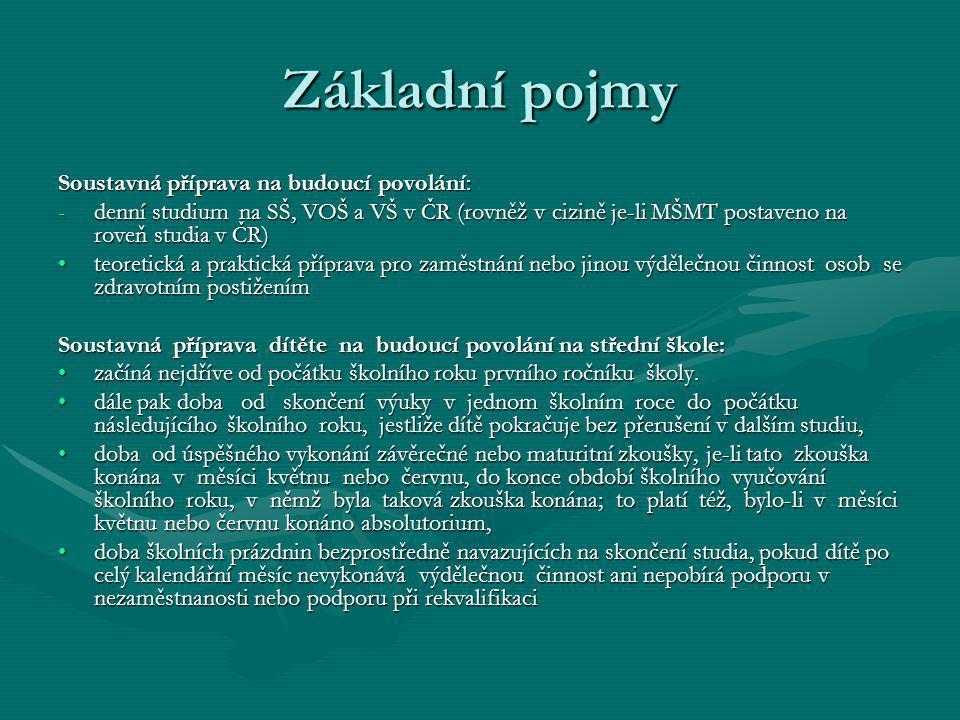 Základní pojmy Soustavná příprava na budoucí povolání: -denní studium na SŠ, VOŠ a VŠ v ČR (rovněž v cizině je-li MŠMT postaveno na roveň studia v ČR) teoretická a praktická příprava pro zaměstnání nebo jinou výdělečnou činnost osob se zdravotním postiženímteoretická a praktická příprava pro zaměstnání nebo jinou výdělečnou činnost osob se zdravotním postižením Soustavná příprava dítěte na budoucí povolání na střední škole: začíná nejdříve od počátku školního roku prvního ročníku školy.začíná nejdříve od počátku školního roku prvního ročníku školy.