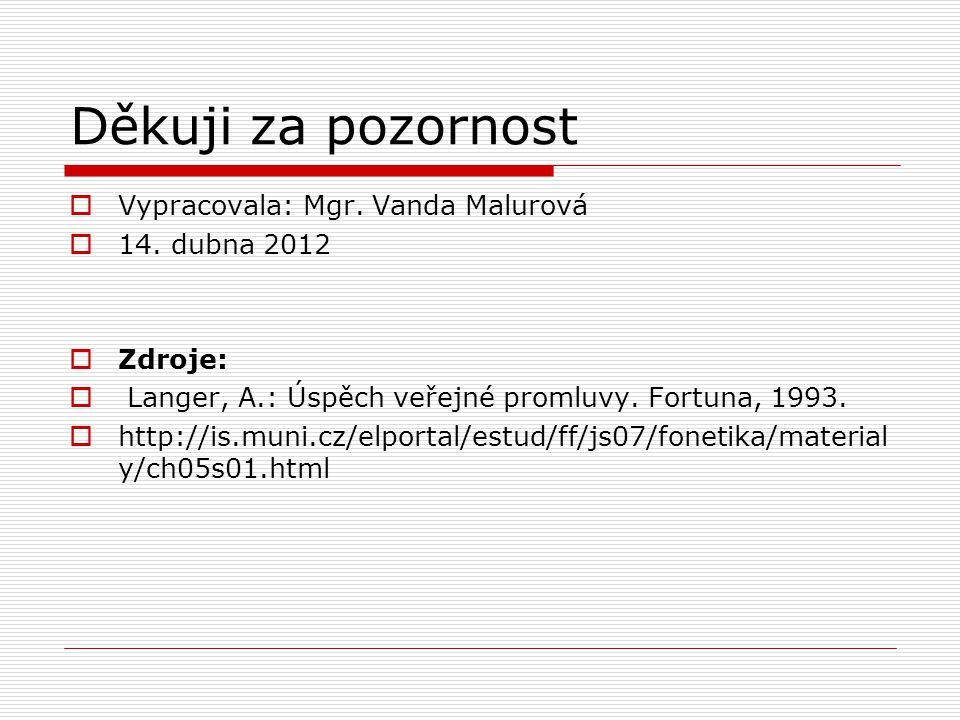Děkuji za pozornost  Vypracovala: Mgr. Vanda Malurová  14. dubna 2012  Zdroje:  Langer, A.: Úspěch veřejné promluvy. Fortuna, 1993.  http://is.mu