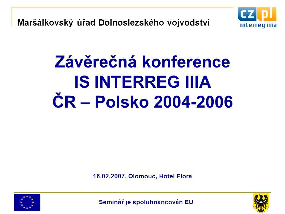 Závěrečná konference IS INTERREG IIIA ČR – Polsko 2004-2006 16.02.2007, Olomouc, Hotel Flora Maršálkovský úřad Dolnoslezského vojvodství Seminář je spolufinancován EU