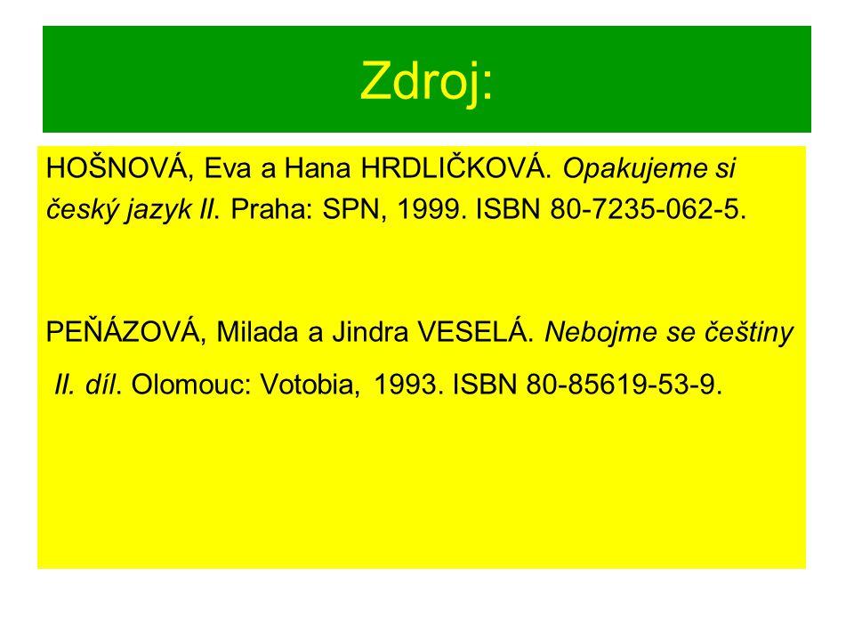 Zdroj: HOŠNOVÁ, Eva a Hana HRDLIČKOVÁ. Opakujeme si český jazyk II. Praha: SPN, 1999. ISBN 80-7235-062-5. PEŇÁZOVÁ, Milada a Jindra VESELÁ. Nebojme se