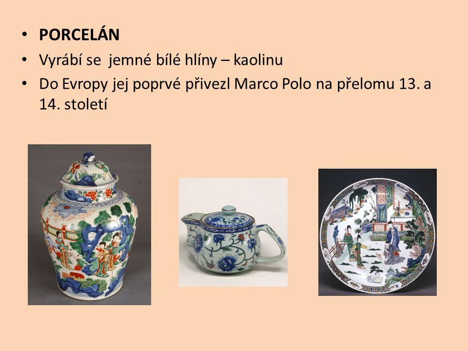 PORCELÁN Vyrábí se jemné bílé hlíny – kaolinu Do Evropy jej poprvé přivezl Marco Polo na přelomu 13. a 14. století