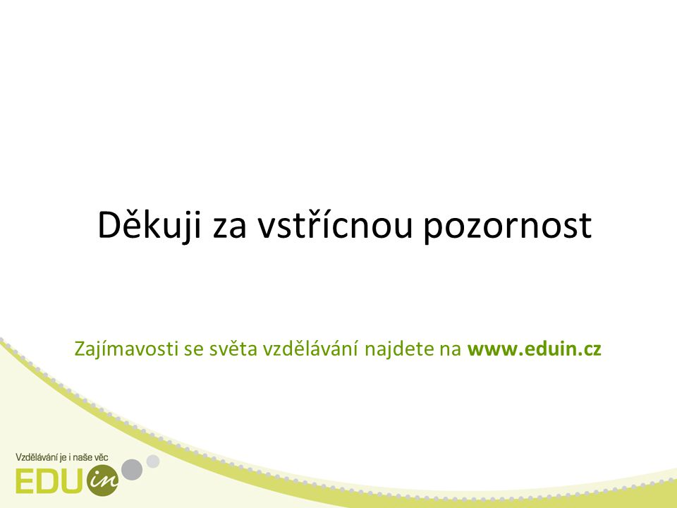 Děkuji za vstřícnou pozornost Zajímavosti se světa vzdělávání najdete na www.eduin.cz