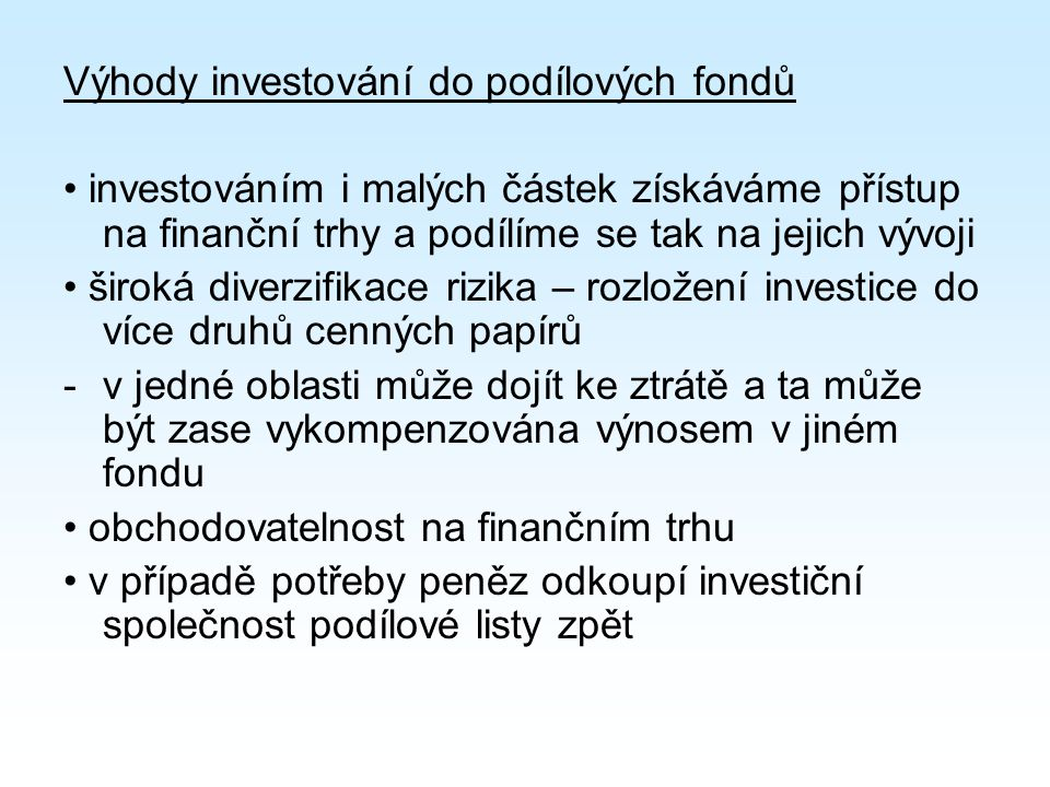 Výhody investování do podílových fondů investováním i malých částek získáváme přístup na finanční trhy a podílíme se tak na jejich vývoji široká diverzifikace rizika – rozložení investice do více druhů cenných papírů -v jedné oblasti může dojít ke ztrátě a ta může být zase vykompenzována výnosem v jiném fondu obchodovatelnost na finančním trhu v případě potřeby peněz odkoupí investiční společnost podílové listy zpět