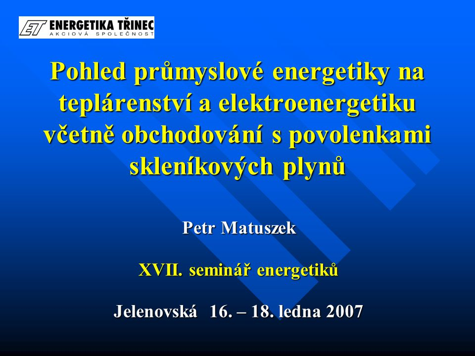 Pohled průmyslové energetiky na teplárenství a elektroenergetiku včetně obchodování s povolenkami skleníkových plynů Petr Matuszek XVII.