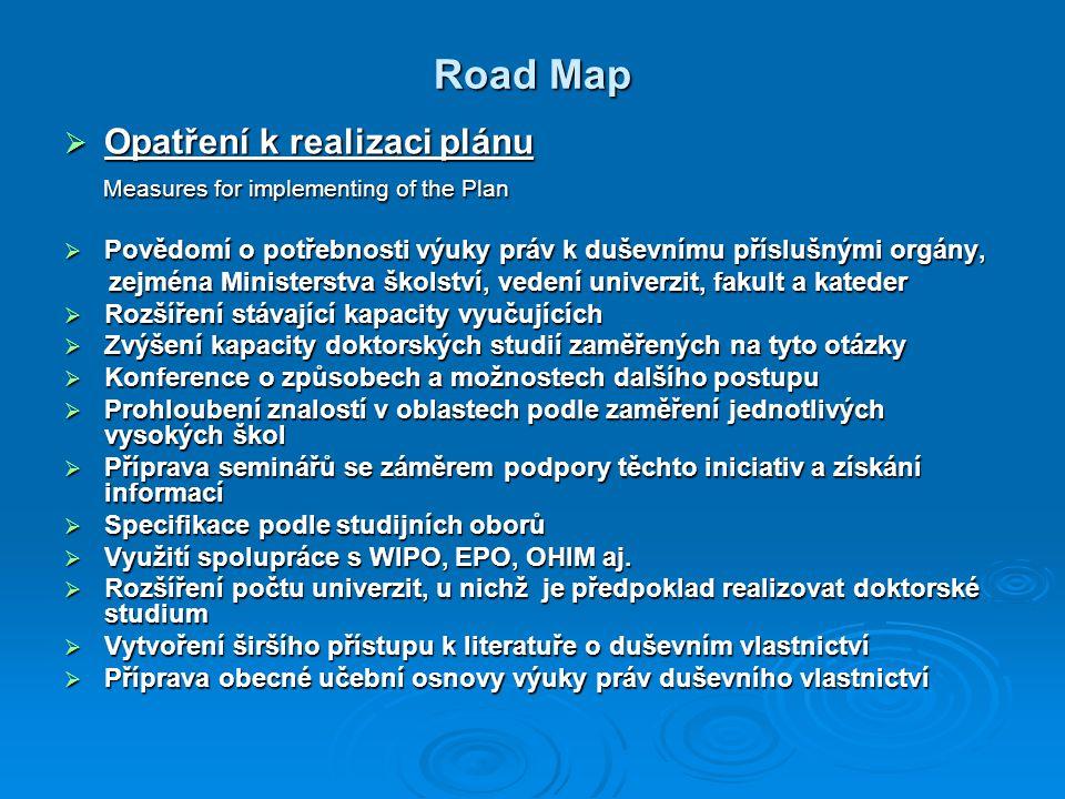 Road Map  Opatření k realizaci plánu Measures for implementing of the Plan Measures for implementing of the Plan  Povědomí o potřebnosti výuky práv k duševnímu příslušnými orgány, zejména Ministerstva školství, vedení univerzit, fakult a kateder zejména Ministerstva školství, vedení univerzit, fakult a kateder  Rozšíření stávající kapacity vyučujících  Zvýšení kapacity doktorských studií zaměřených na tyto otázky  Konference o způsobech a možnostech dalšího postupu  Prohloubení znalostí v oblastech podle zaměření jednotlivých vysokých škol  Příprava seminářů se záměrem podpory těchto iniciativ a získání informací  Specifikace podle studijních oborů  Využití spolupráce s WIPO, EPO, OHIM aj.