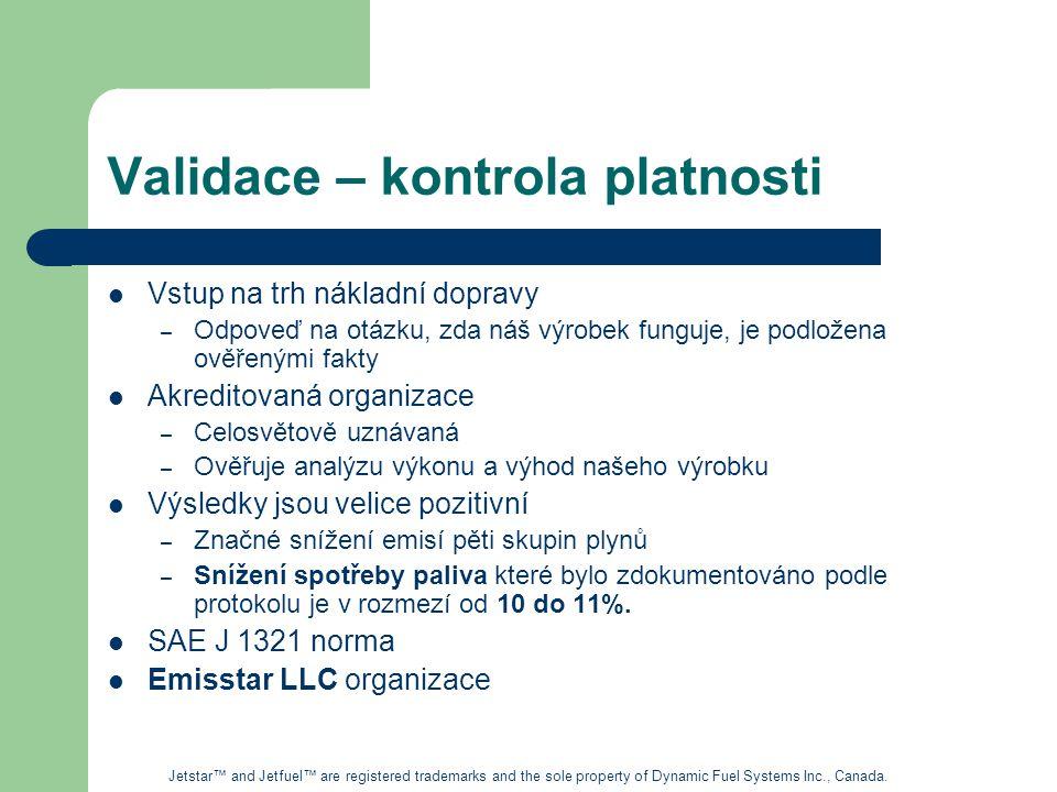 Validace – kontrola platnosti Vstup na trh nákladní dopravy – Odpoveď na otázku, zda náš výrobek funguje, je podložena ověřenými fakty Akreditovaná organizace – Celosvětově uznávaná – Ověřuje analýzu výkonu a výhod našeho výrobku Výsledky jsou velice pozitivní – Značné snížení emisí pěti skupin plynů – Snížení spotřeby paliva které bylo zdokumentováno podle protokolu je v rozmezí od 10 do 11%.
