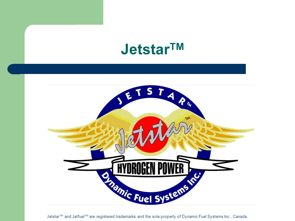 Jetstar TM Jetstar™ and Jetfuel™ are registered trademarks and the sole property of Dynamic Fuel Systems Inc., Canada.