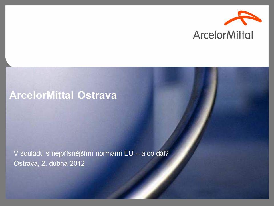 ArcelorMittal Ostrava V souladu s nejpřísnějšími normami EU – a co dál? Ostrava, 2. dubna 2012