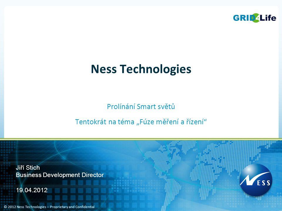 """© 2012 Ness Technologies – Proprietary and Confidential Ness Technologies Prolínání Smart světů Tentokrát na téma """"Fúze měření a řízení"""" Jiří Stich Bu"""