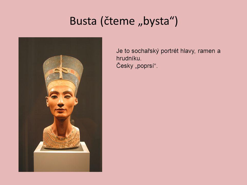 """Busta (čteme """"bysta ) Je to sochařský portrét hlavy, ramen a hrudníku. Česky """"poprsí ."""