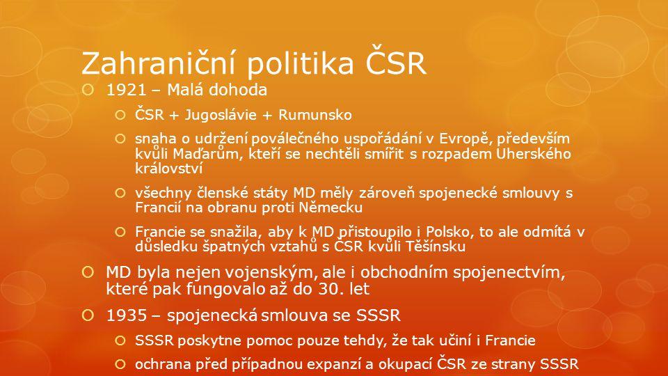 Zahraniční politika ČSR  1921 – Malá dohoda  ČSR + Jugoslávie + Rumunsko  snaha o udržení poválečného uspořádání v Evropě, především kvůli Maďarům,