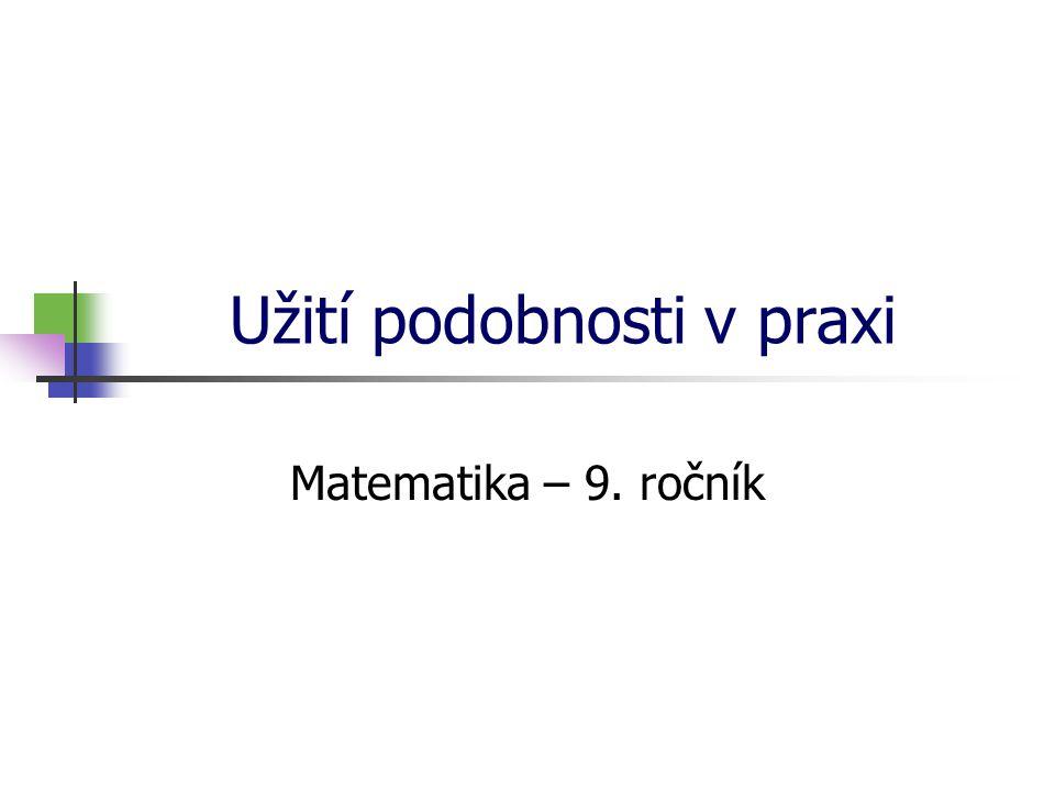 Užití podobnosti v praxi Matematika – 9. ročník