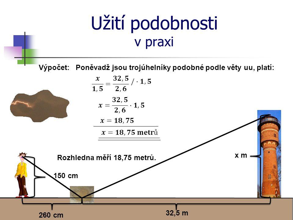 Užití podobnosti v praxi x m 32,5 m 260 cm 150 cm Výpočet:Poněvadž jsou trojúhelníky podobné podle věty uu, platí: Rozhledna měří 18,75 metrů.