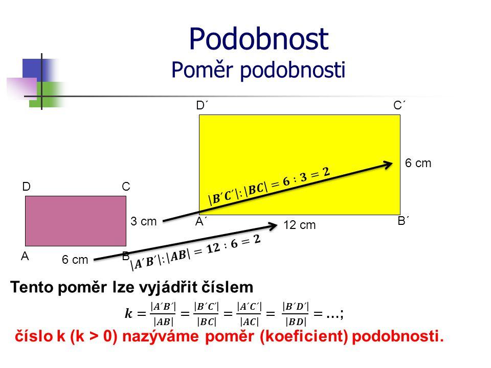 Podobnost Poměr podobnosti 6 cm 3 cm 12 cm 6 cm A´ B´ C´ A D´ B CD Tento poměr lze vyjádřit číslem číslo k (k > 0) nazýváme poměr (koeficient) podobnosti.