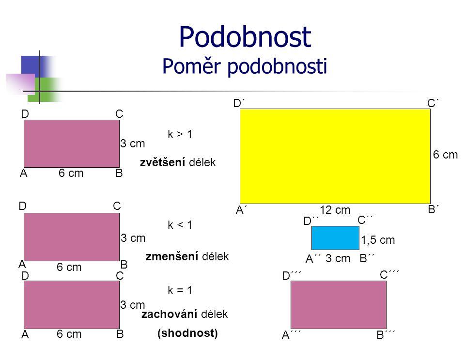 Podobnost Poměr podobnosti 6 cm 1,5 cm 12 cm 6 cm A´ B´ C´ A D´ B CD A´´ D´´ C´´ B´´ 3 cm k > 1 k < 1 k = 1 D DC C B B A A 6 cm 3 cm zvětšení délek zmenšení délek zachování délek (shodnost) A´´´B´´´ C´´´ D´´´