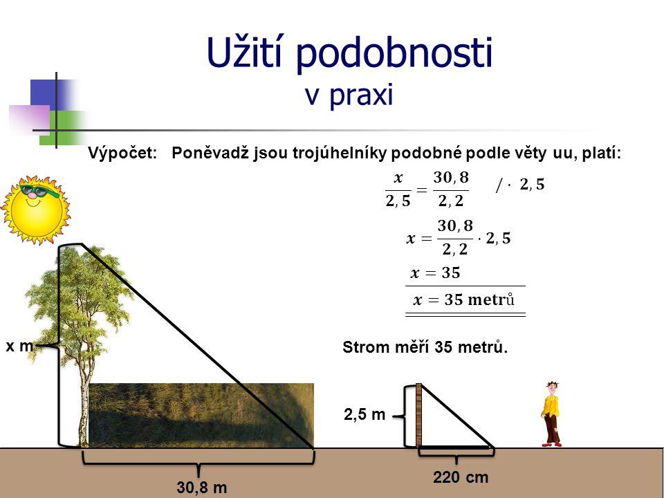 Užití podobnosti v praxi Výpočet: 220 cm 30,8 m 2,5 m x m Poněvadž jsou trojúhelníky podobné podle věty uu, platí: Strom měří 35 metrů.