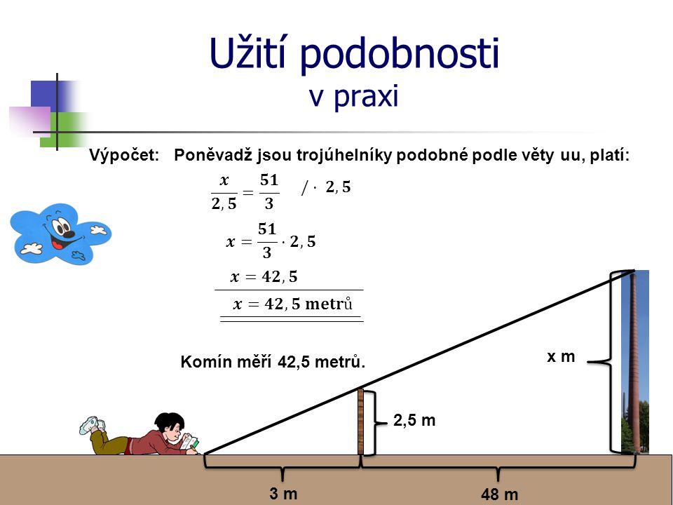 Užití podobnosti v praxi 48 m 3 m 2,5 m x m Výpočet:Poněvadž jsou trojúhelníky podobné podle věty uu, platí: Komín měří 42,5 metrů.