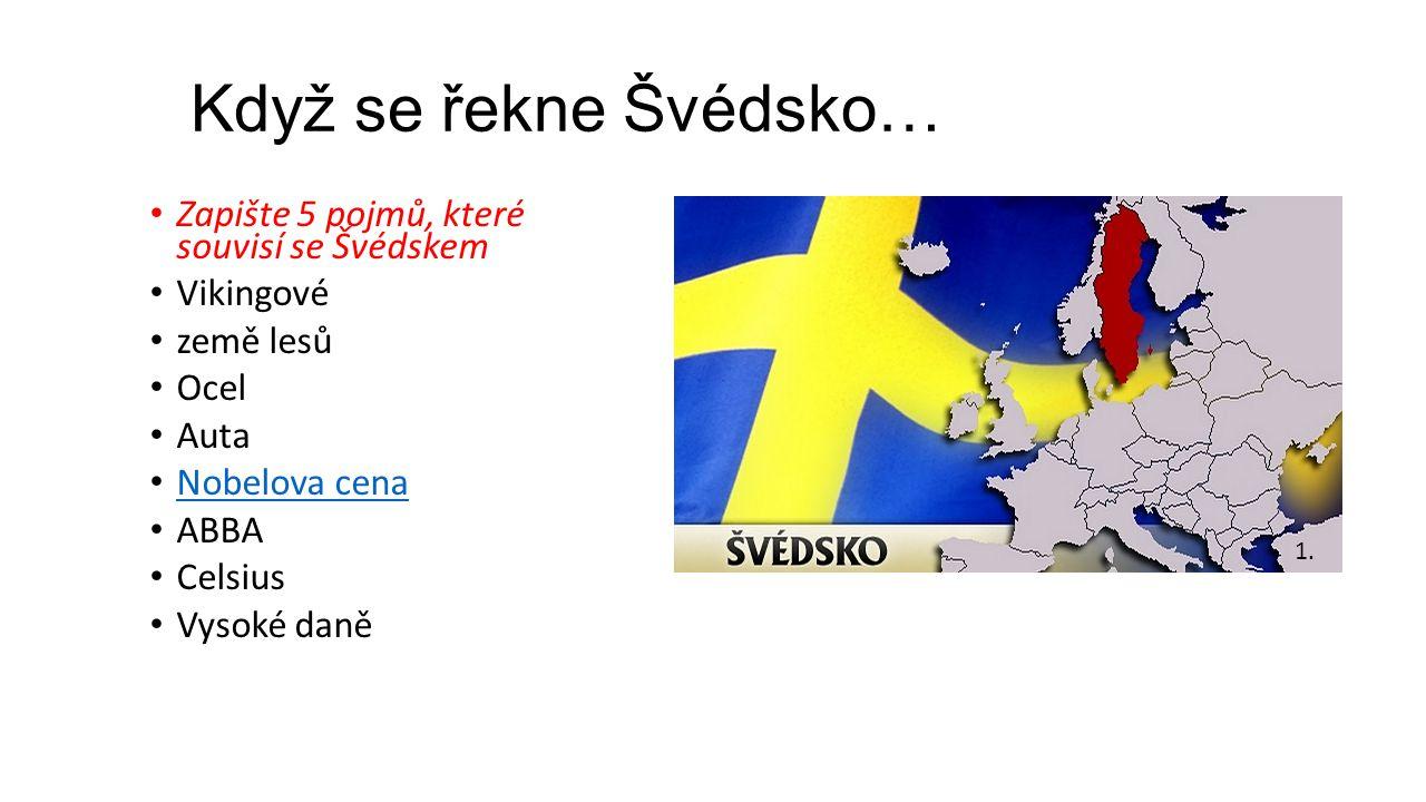 Když se řekne Švédsko… Zapište 5 pojmů, které souvisí se Švédskem Vikingové země lesů Ocel Auta Nobelova cena ABBA Celsius Vysoké daně 1.