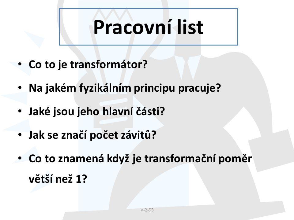 Pracovní list Co to je transformátor? Na jakém fyzikálním principu pracuje? Jaké jsou jeho hlavní části? Jak se značí počet závitů? Co to znamená když
