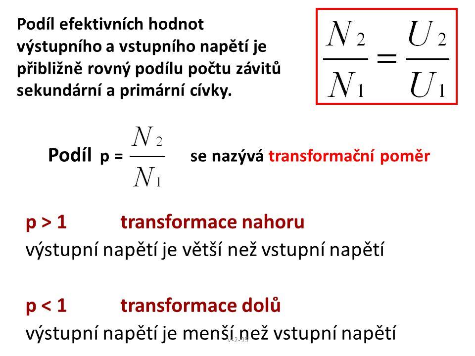 Podíl efektivních hodnot výstupního a vstupního napětí je přibližně rovný podílu počtu závitů sekundární a primární cívky. p > 1 transformace nahoru v