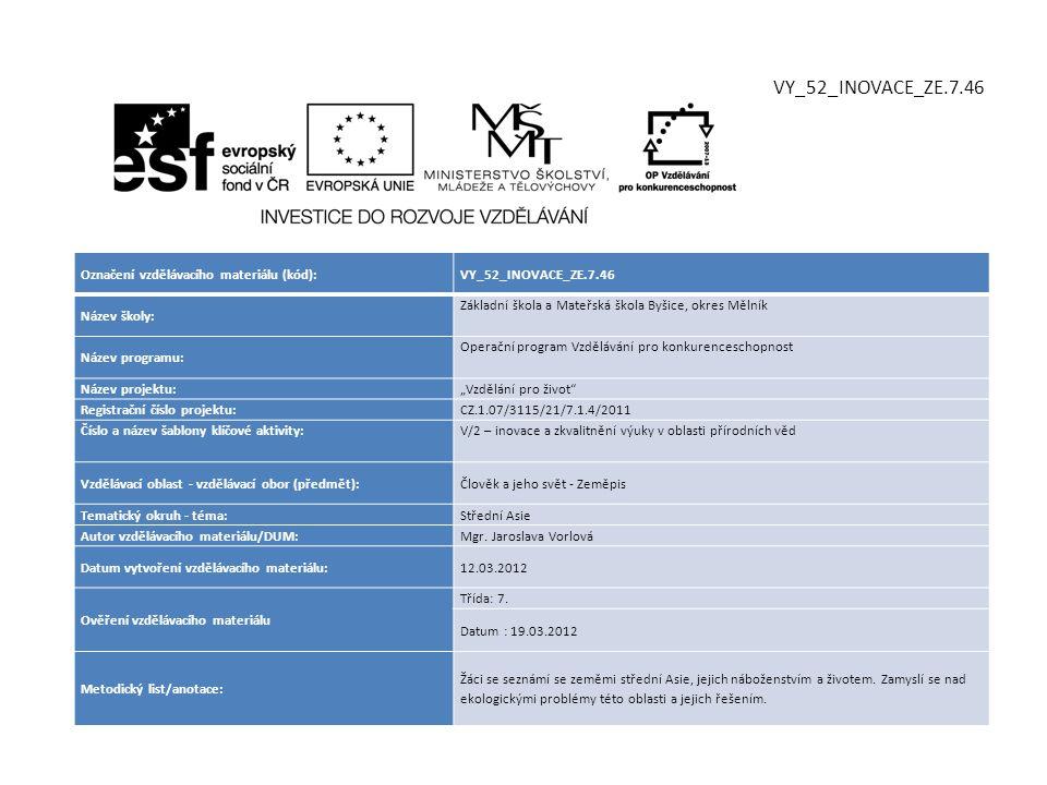 """Označení vzdělávacího materiálu (kód):VY_52_INOVACE_ZE.7.46 Název školy: Základní škola a Mateřská škola Byšice, okres Mělník Název programu: Operační program Vzdělávání pro konkurenceschopnost Název projektu: """"Vzdělání pro život Registrační číslo projektu: CZ.1.07/3115/21/7.1.4/2011 Číslo a název šablony klíčové aktivity:V/2 – inovace a zkvalitnění výuky v oblasti přírodních věd Vzdělávací oblast - vzdělávací obor (předmět):Člověk a jeho svět - Zeměpis Tematický okruh - téma:Střední Asie Autor vzdělávacího materiálu/DUM:Mgr."""