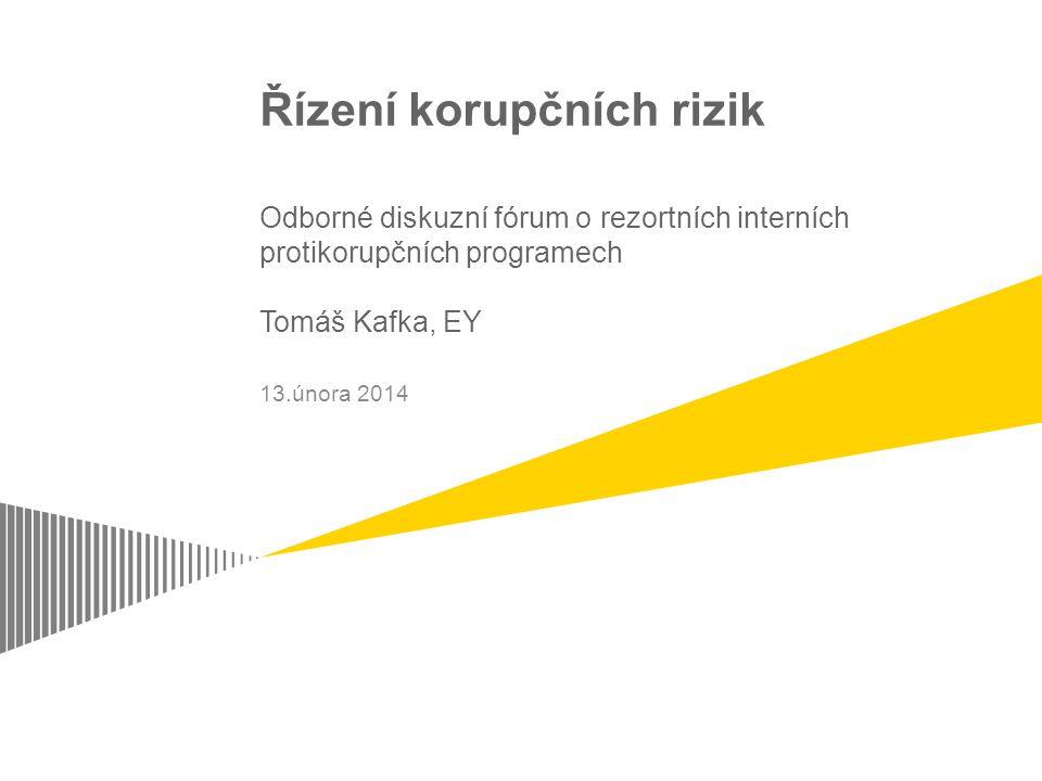 Řízení korupčních rizik Odborné diskuzní fórum o rezortních interních protikorupčních programech Tomáš Kafka, EY 13.února 2014