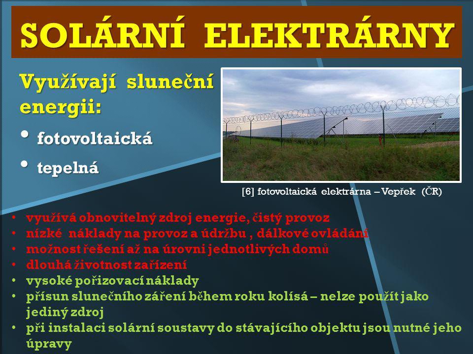 SOLÁRNÍ ELEKTRÁRNY Vyu ž ívají slune č ní energii: fotovoltaická fotovoltaická tepelná tepelná [6] fotovoltaická elektrárna – Vep ř ek ( Č R) vyu ž ív