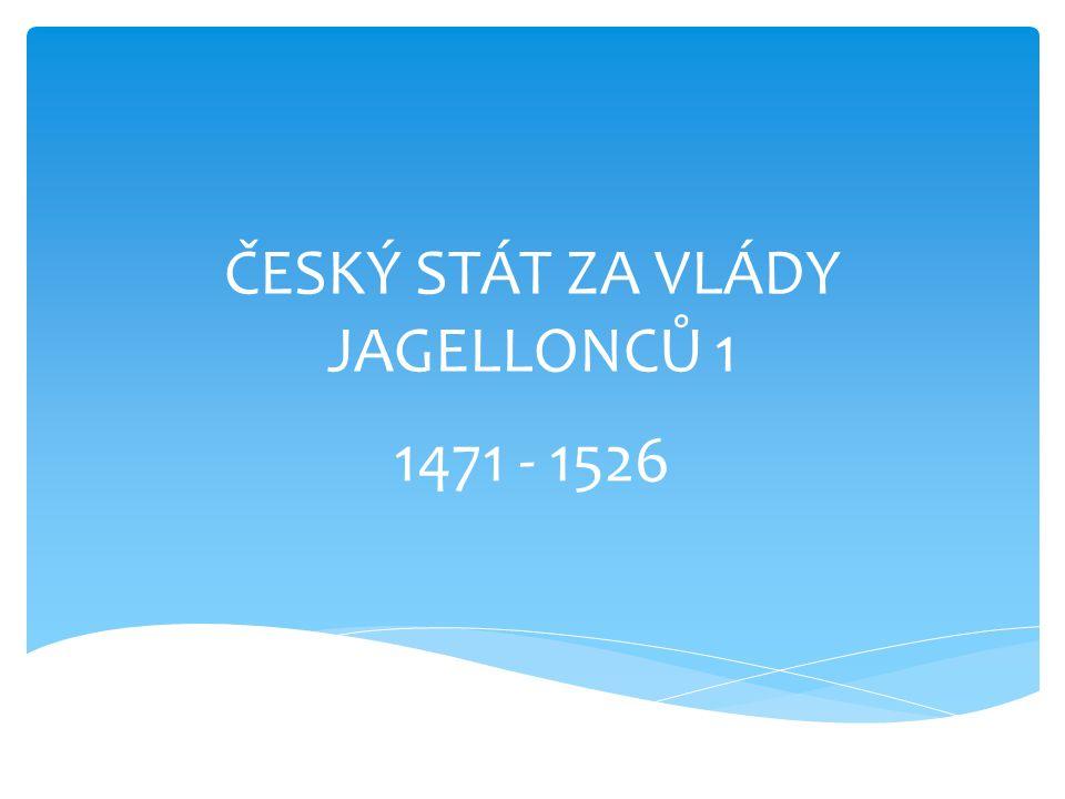 ČESKÝ STÁT ZA VLÁDY JAGELLONCŮ 1 1471 - 1526