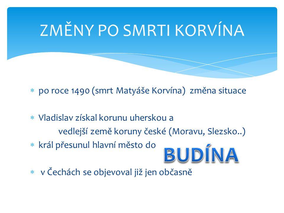  po roce 1490 (smrt Matyáše Korvína) změna situace  Vladislav získal korunu uherskou a vedlejší země koruny české (Moravu, Slezsko..)  král přesunul hlavní město do  v Čechách se objevoval již jen občasně ZMĚNY PO SMRTI KORVÍNA