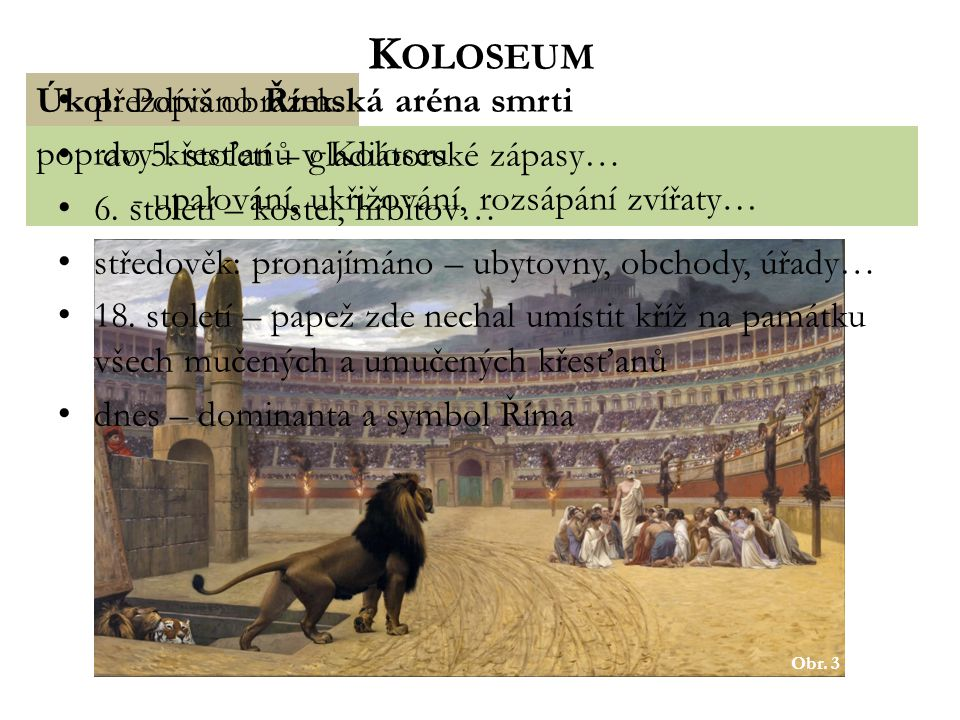 Obr. 2 Úkol: Popiš Koloseum podle obrázku. cca 50m vysoká stavba (3 patra – 80 oblouků v každém patře) eliptický půdorys (188m délka, 156m šířka) kapa