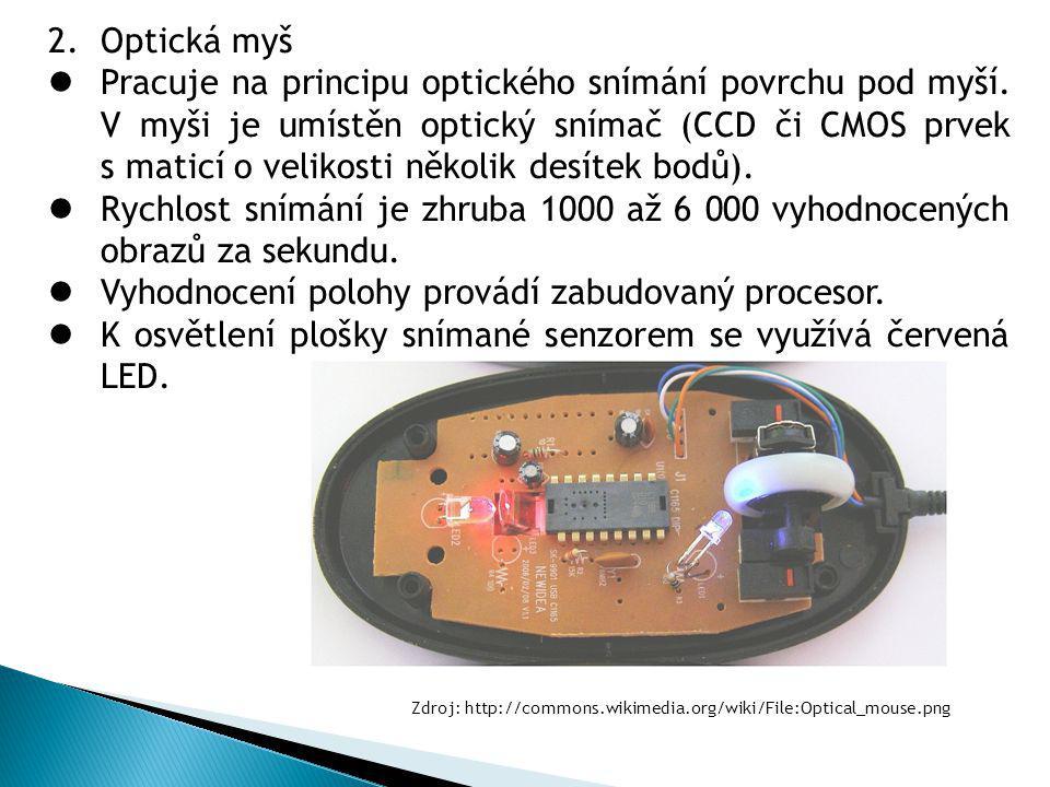 2.Optická myš Pracuje na principu optického snímání povrchu pod myší. V myši je umístěn optický snímač (CCD či CMOS prvek s maticí o velikosti několik