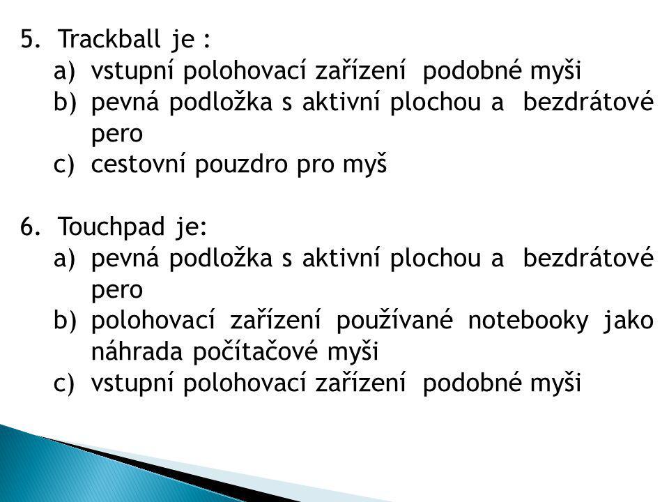5.Trackball je : a)vstupní polohovací zařízení podobné myši b)pevná podložka s aktivní plochou a bezdrátové pero c)cestovní pouzdro pro myš 6.Touchpad